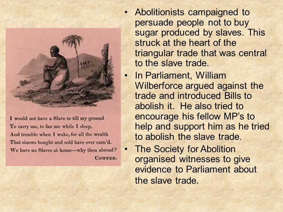 Abolitionists campaigned to persuade people not to buy sugar produced by slaves. This struck at the heart of the triangular trade that was central to the slave trade.
