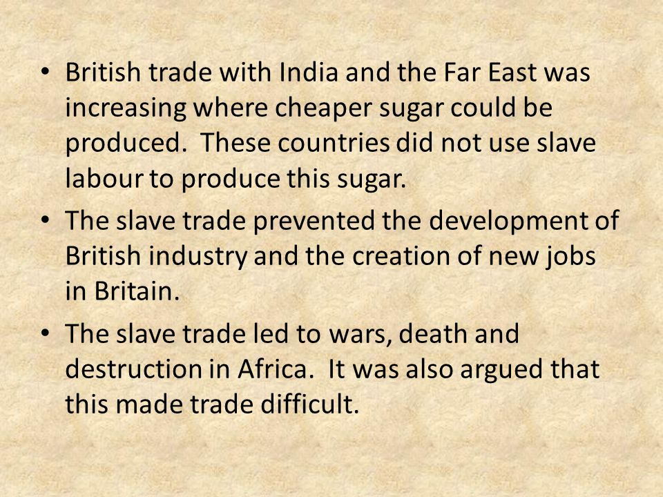 British trade with India and the Far East was increasing where cheaper sugar could be produced. These countries did not use slave labour to produce this sugar.