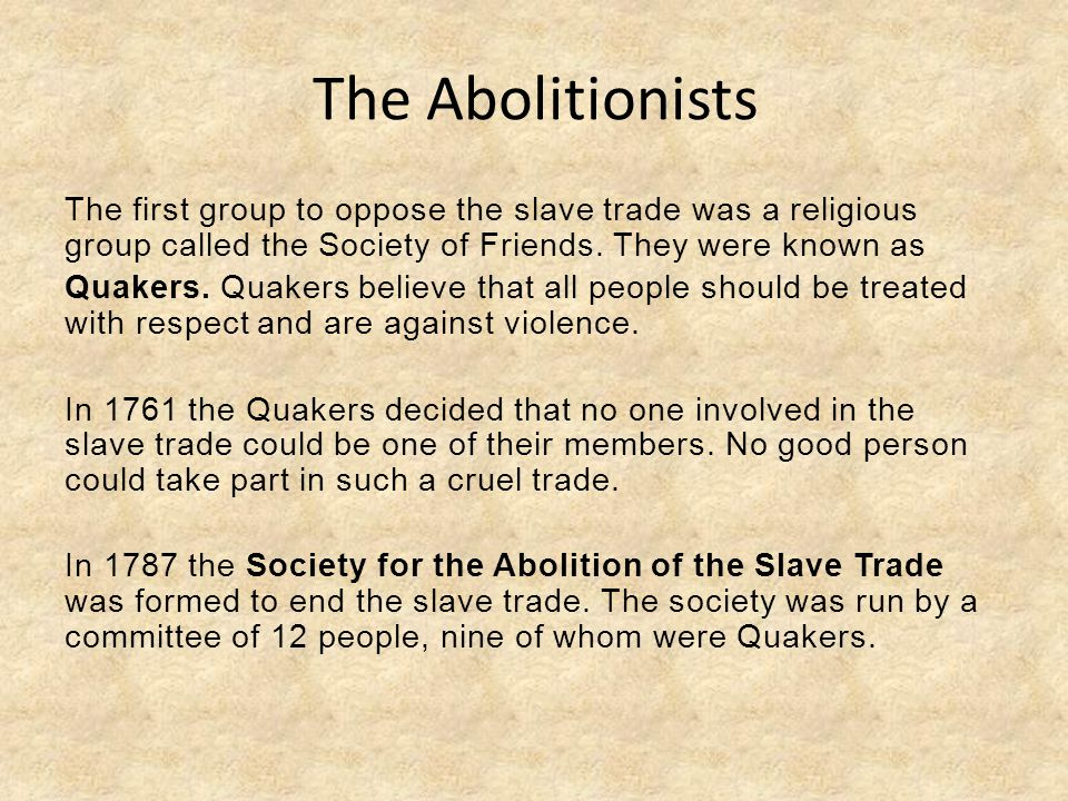 The Abolitionists The first group to oppose the slave trade was a religious group called the Society of Friends. They were known as.