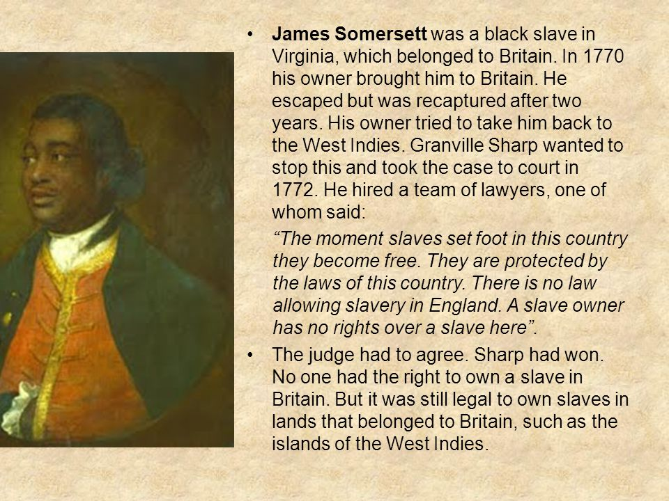 James Somersett was a black slave in Virginia, which belonged to Britain. In 1770 his owner brought him to Britain. He escaped but was recaptured after two years. His owner tried to take him back to the West Indies. Granville Sharp wanted to stop this and took the case to court in 1772. He hired a team of lawyers, one of whom said: