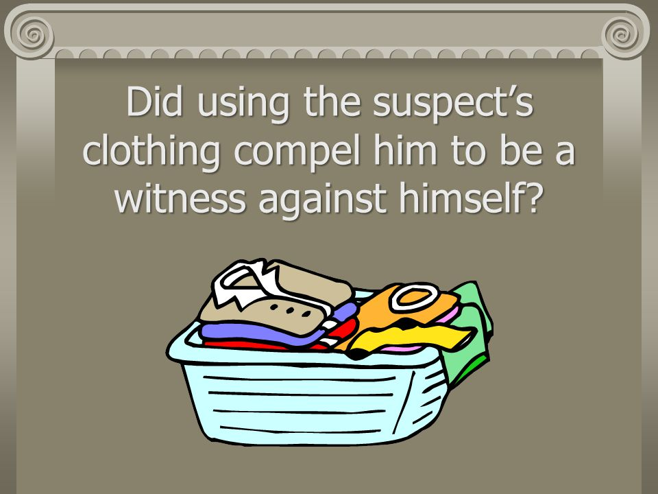 Did using the suspect's clothing compel him to be a witness against himself