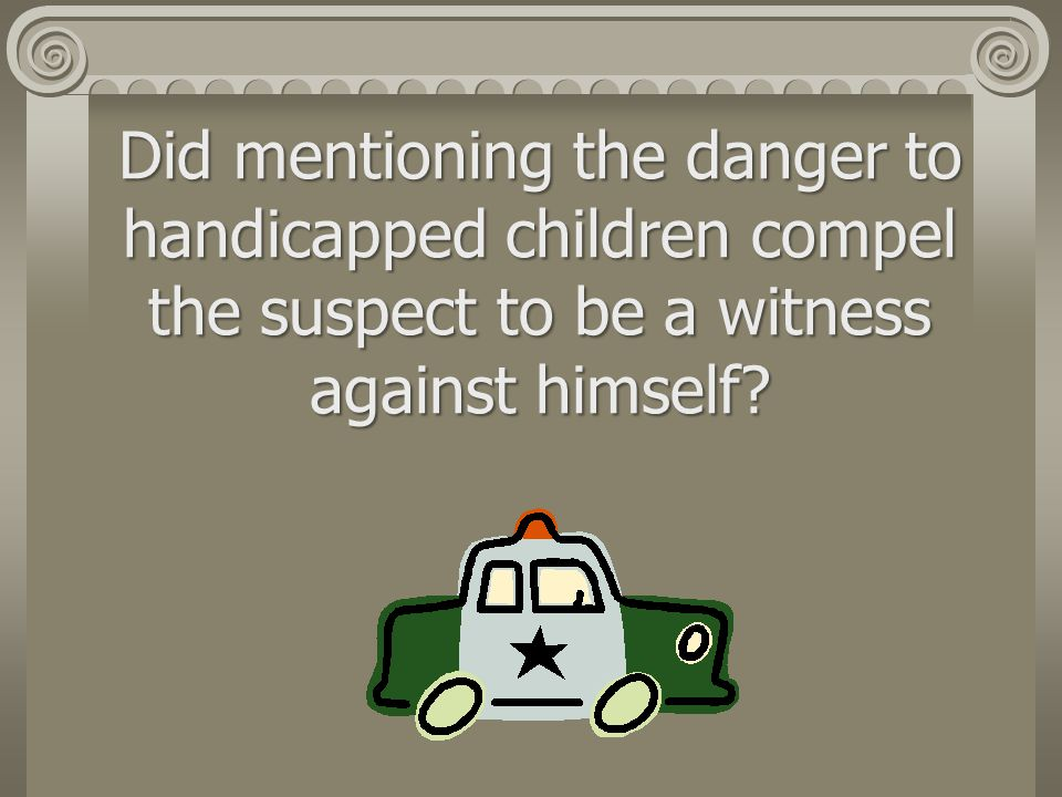 Did mentioning the danger to handicapped children compel the suspect to be a witness against himself