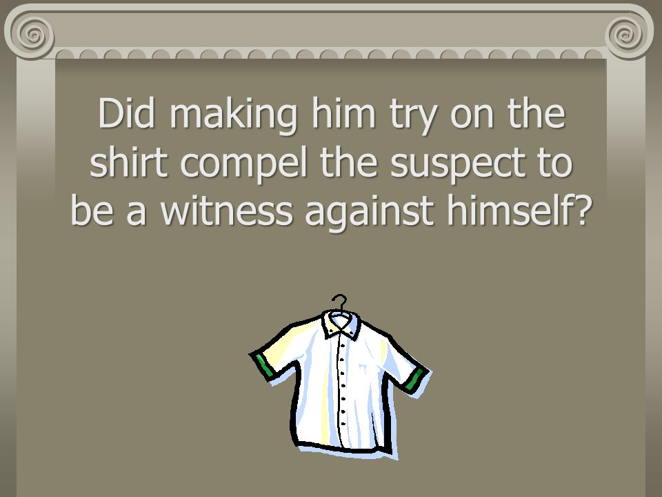 Did making him try on the shirt compel the suspect to be a witness against himself