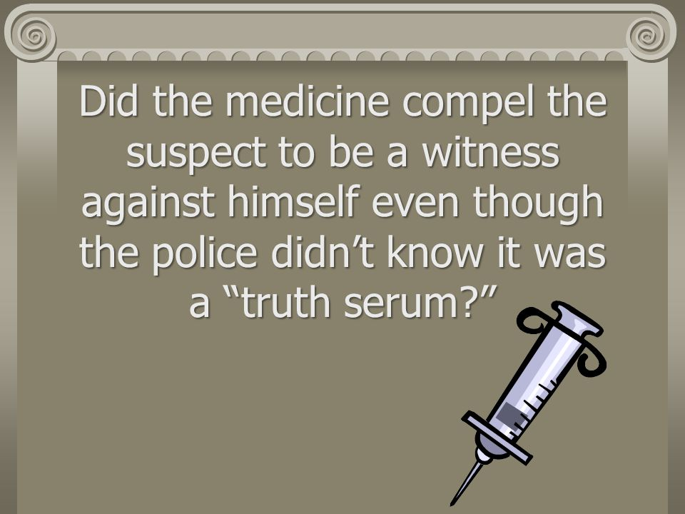 Did the medicine compel the suspect to be a witness against himself even though the police didn't know it was a truth serum