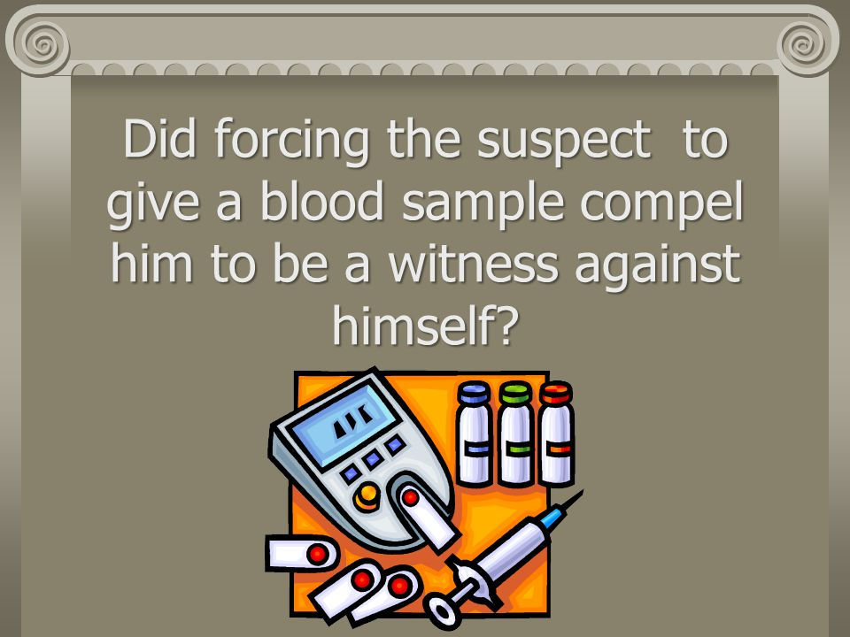 Did forcing the suspect to give a blood sample compel him to be a witness against himself