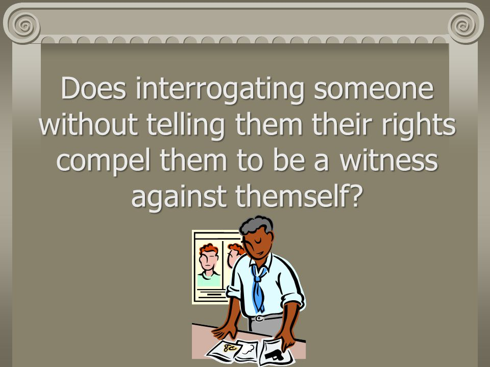 Does interrogating someone without telling them their rights compel them to be a witness against themself