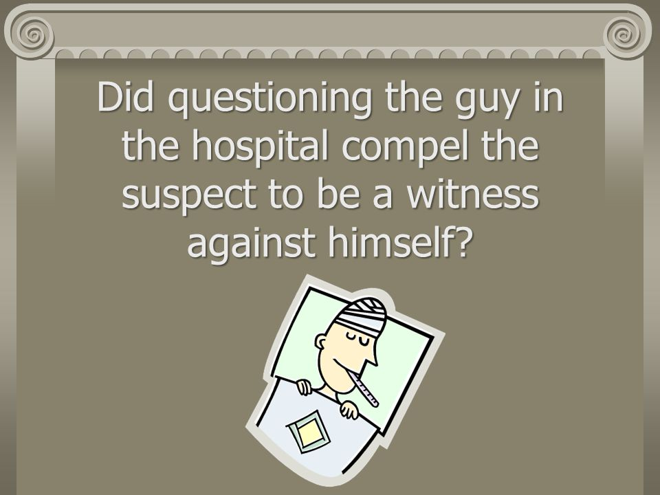 Did questioning the guy in the hospital compel the suspect to be a witness against himself