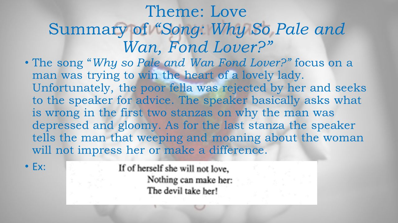 Theme: Love Summary of Song: Why So Pale and Wan, Fond Lover