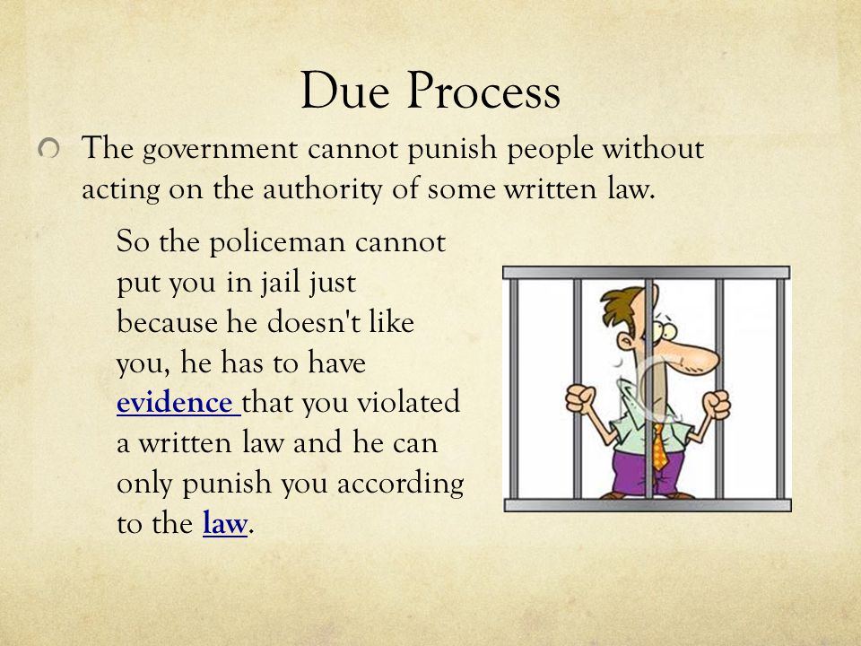 Due Process The government cannot punish people without acting on the authority of some written law.