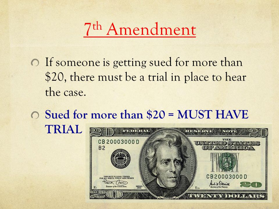 7th Amendment If someone is getting sued for more than $20, there must be a trial in place to hear the case.
