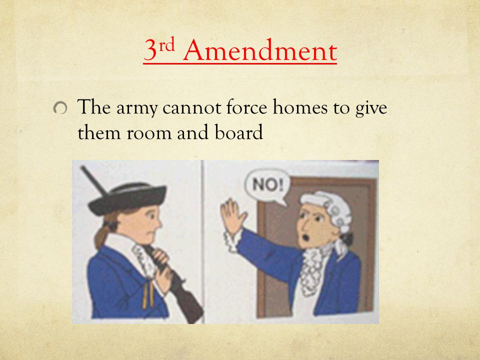 3rd Amendment The army cannot force homes to give them room and board