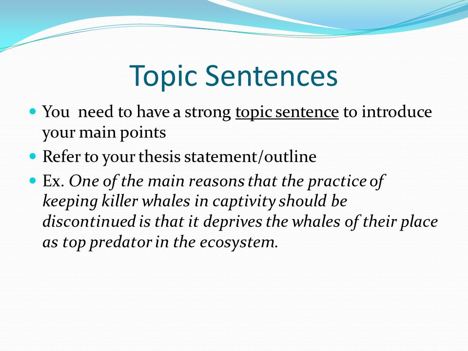 Topic Sentences You need to have a strong topic sentence to introduce your main points. Refer to your thesis statement/outline.