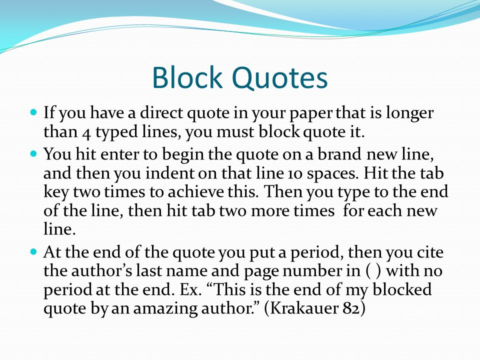 Block Quotes If you have a direct quote in your paper that is longer than 4 typed lines, you must block quote it.