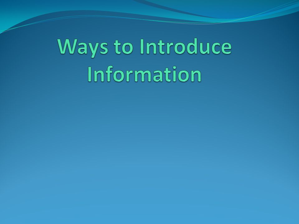 Ways to Introduce Information