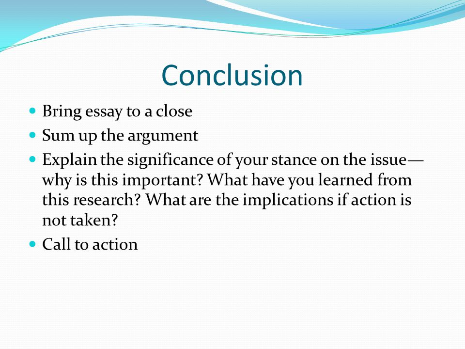 Conclusion Bring essay to a close Sum up the argument