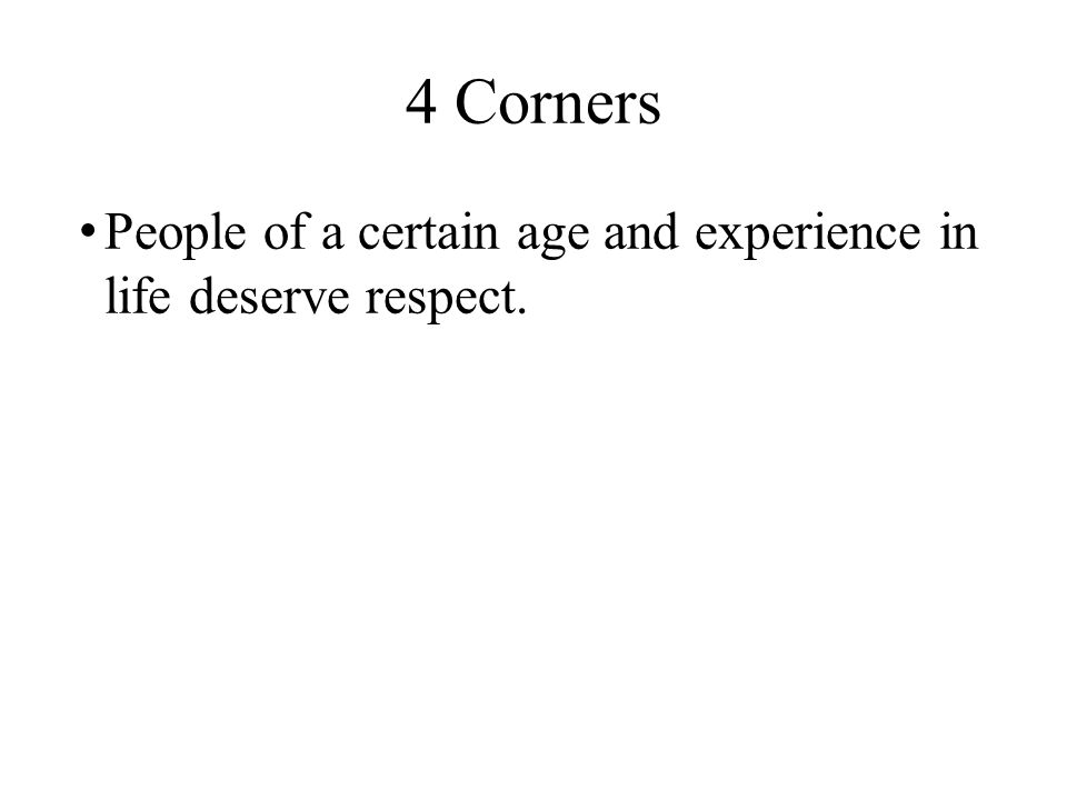 4 Corners People of a certain age and experience in life deserve respect.