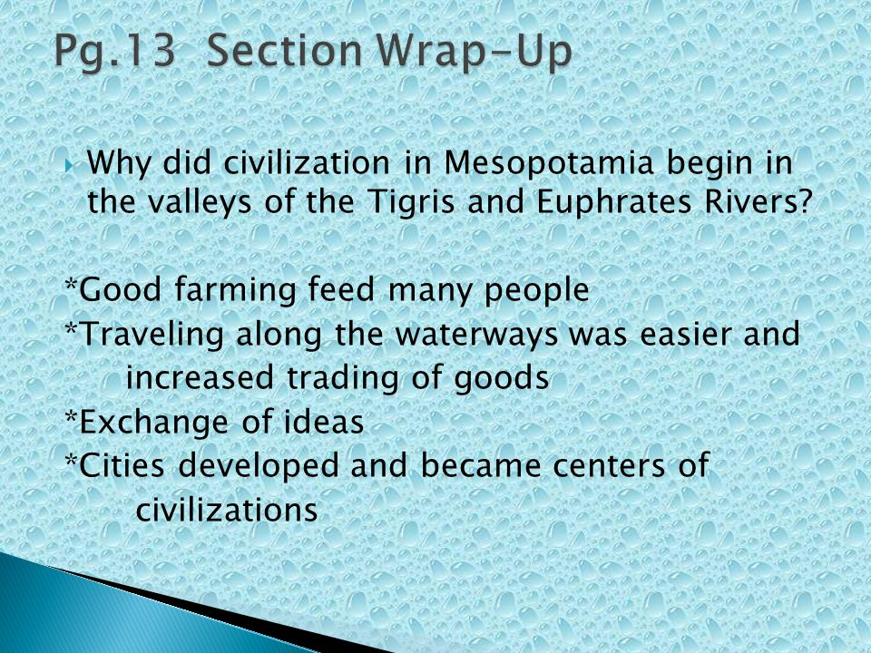 Pg.13 Section Wrap-Up Why did civilization in Mesopotamia begin in the valleys of the Tigris and Euphrates Rivers