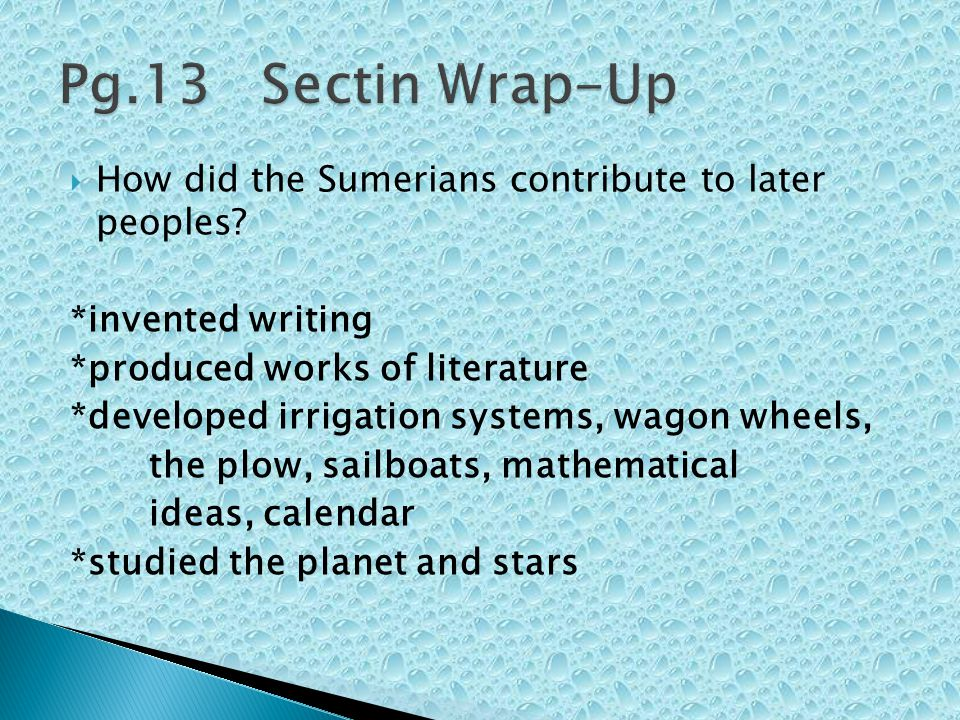 Pg.13 Sectin Wrap-Up How did the Sumerians contribute to later peoples *invented writing. *produced works of literature.