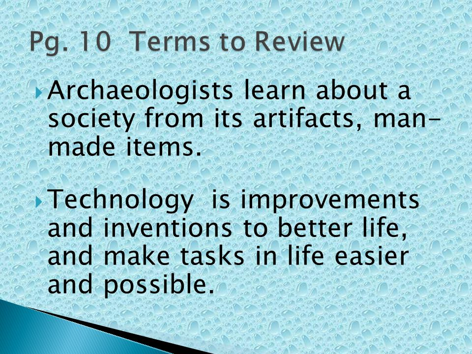 Pg. 10 Terms to Review Archaeologists learn about a society from its artifacts, man- made items.