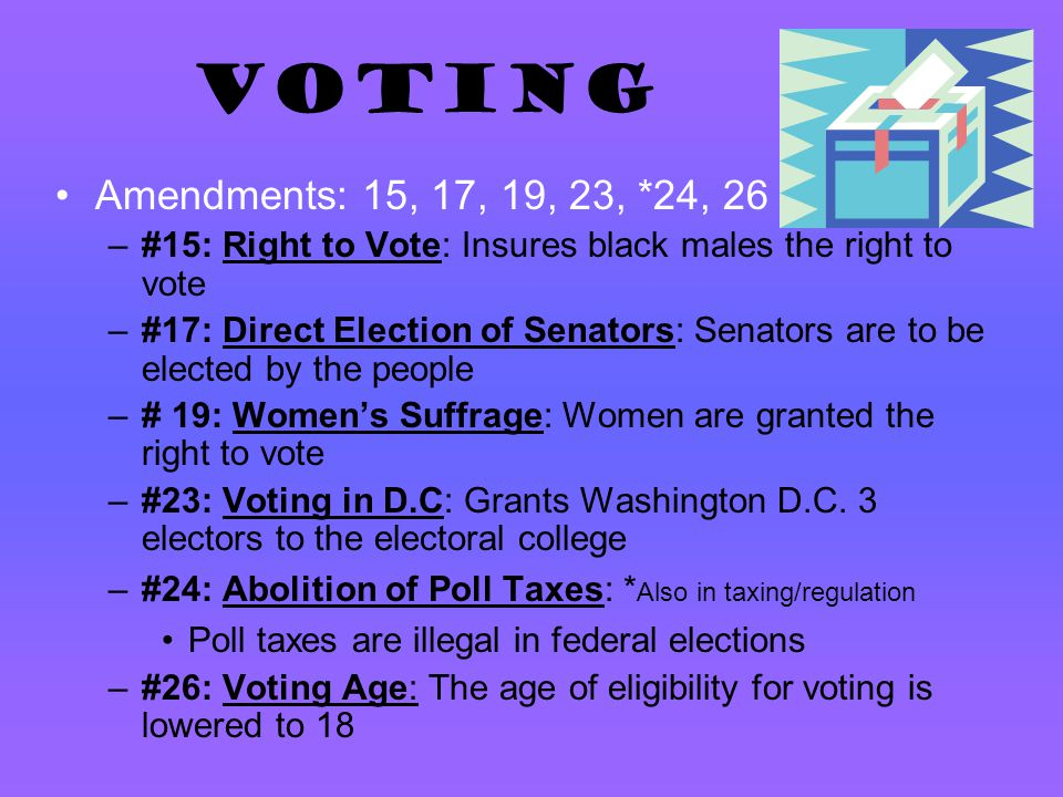 VOTING Amendments: 15, 17, 19, 23, *24, 26. #15: Right to Vote: Insures black males the right to vote.
