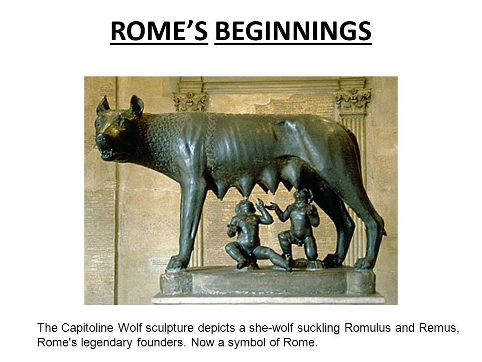 ROME'S BEGINNINGS The Capitoline Wolf sculpture depicts a she-wolf suckling Romulus and Remus, Rome s legendary founders.