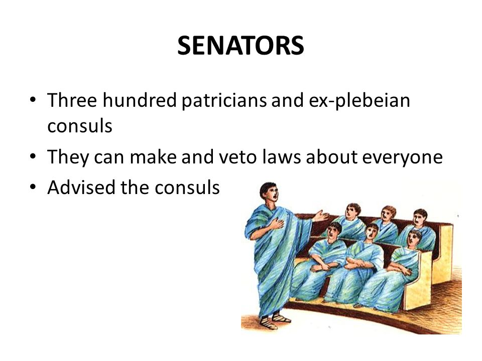 SENATORS Three hundred patricians and ex-plebeian consuls
