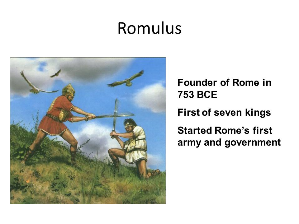 Romulus Founder of Rome in 753 BCE First of seven kings