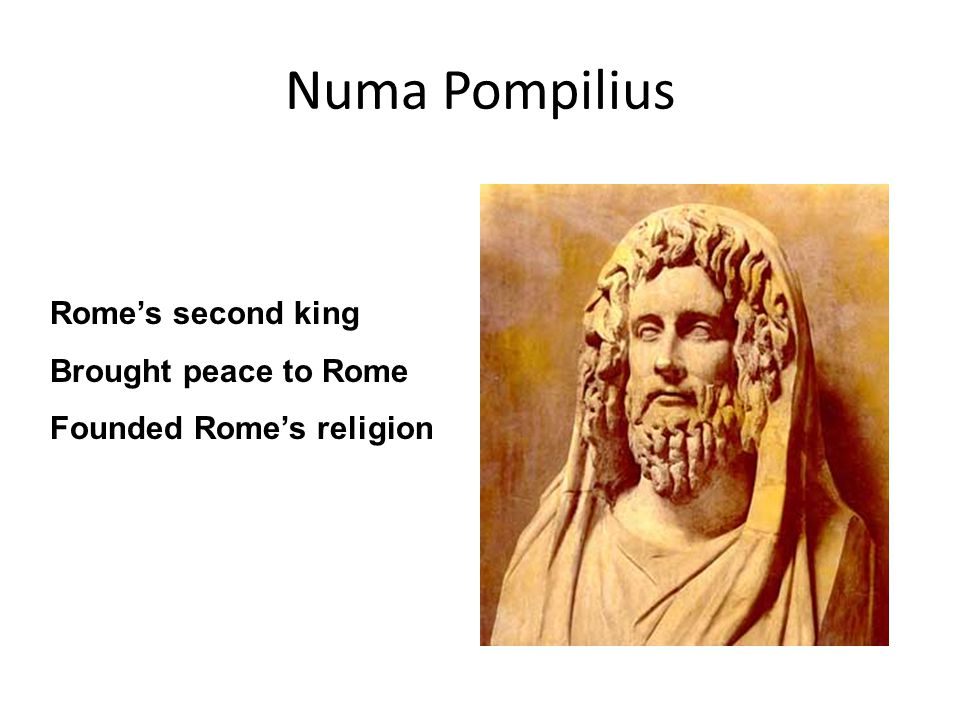 Numa Pompilius Rome's second king Brought peace to Rome