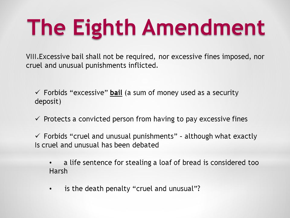 The Eighth Amendment Excessive bail shall not be required, nor excessive fines imposed, nor. cruel and unusual punishments inflicted.