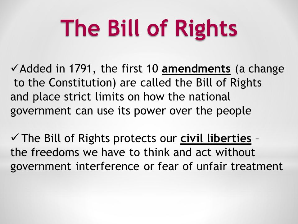 The Bill of Rights Added in 1791, the first 10 amendments (a change