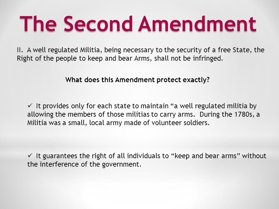 The Second Amendment II. A well regulated Militia, being necessary to the security of a free State, the.