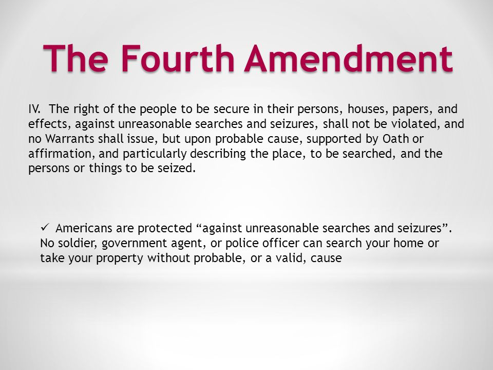 The Fourth Amendment IV. The right of the people to be secure in their persons, houses, papers, and.