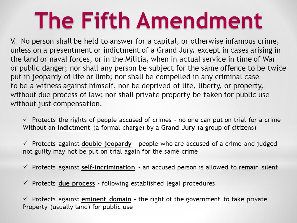 The Fifth Amendment V. No person shall be held to answer for a capital, or otherwise infamous crime,