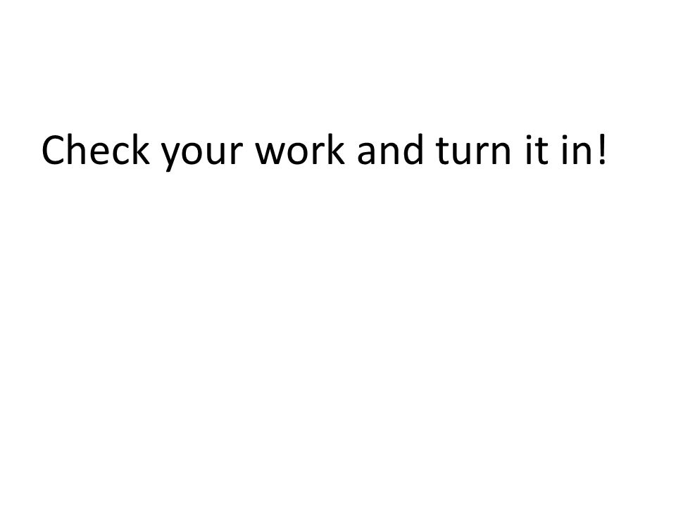Check your work and turn it in!