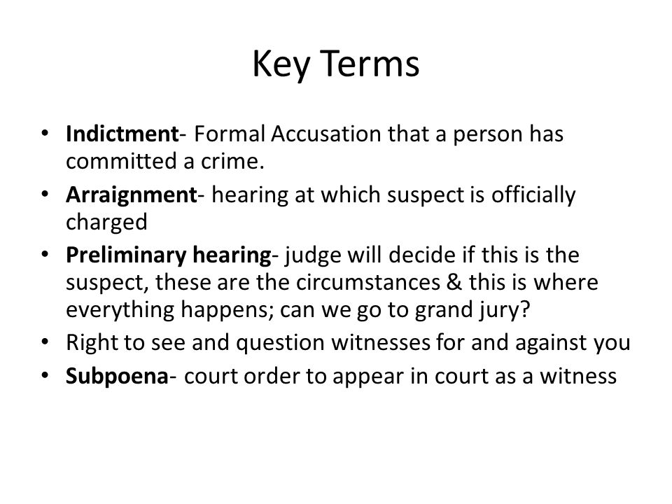 Key Terms Indictment- Formal Accusation that a person has committed a crime. Arraignment- hearing at which suspect is officially charged.