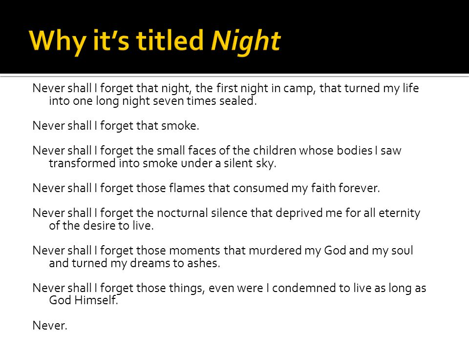 Why it's titled Night Never shall I forget that night, the first night in camp, that turned my life into one long night seven times sealed.