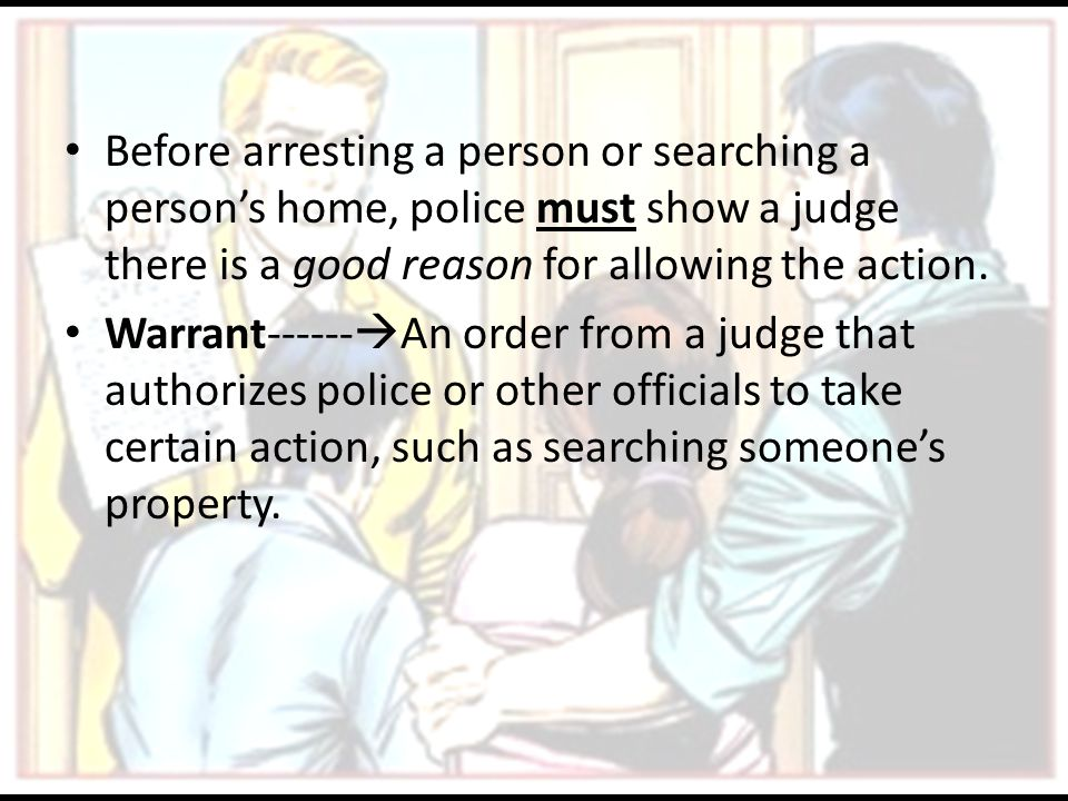 Before arresting a person or searching a person's home, police must show a judge there is a good reason for allowing the action.