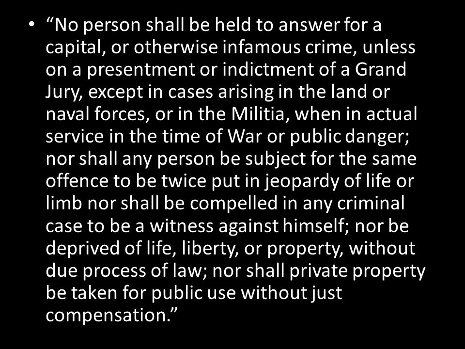 No person shall be held to answer for a capital, or otherwise infamous crime, unless on a presentment or indictment of a Grand Jury, except in cases arising in the land or naval forces, or in the Militia, when in actual service in the time of War or public danger; nor shall any person be subject for the same offence to be twice put in jeopardy of life or limb nor shall be compelled in any criminal case to be a witness against himself; nor be deprived of life, liberty, or property, without due process of law; nor shall private property be taken for public use without just compensation.