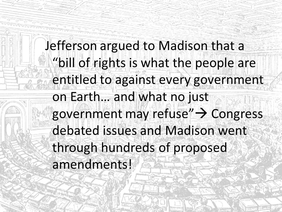 Jefferson argued to Madison that a bill of rights is what the people are entitled to against every government on Earth… and what no just government may refuse  Congress debated issues and Madison went through hundreds of proposed amendments!