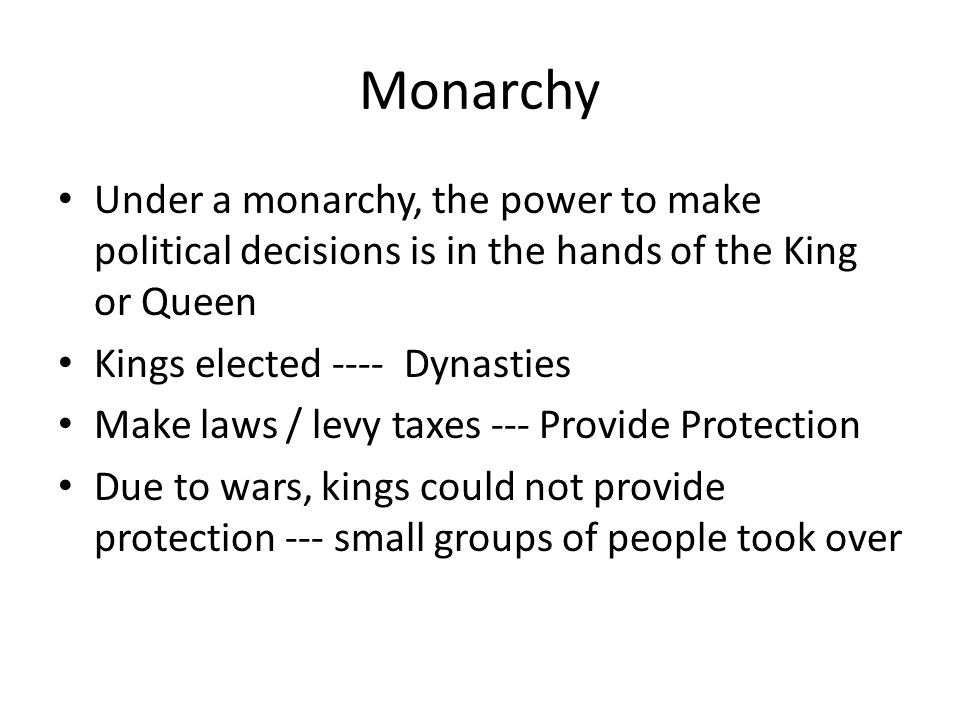 Monarchy Under a monarchy, the power to make political decisions is in the hands of the King or Queen.