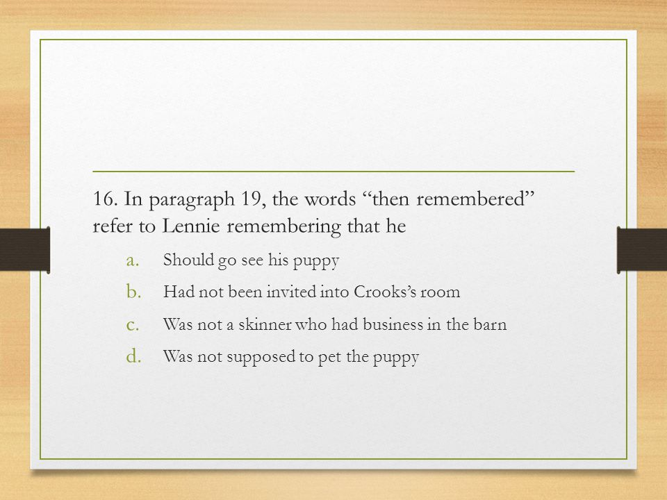 16. In paragraph 19, the words then remembered refer to Lennie remembering that he