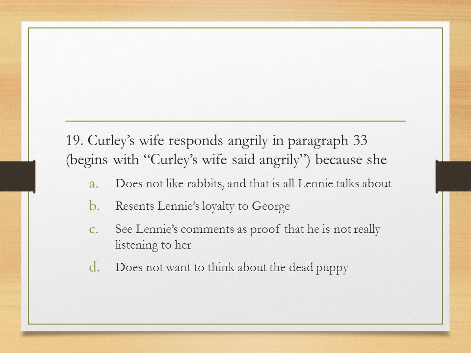 19. Curley's wife responds angrily in paragraph 33 (begins with Curley's wife said angrily ) because she