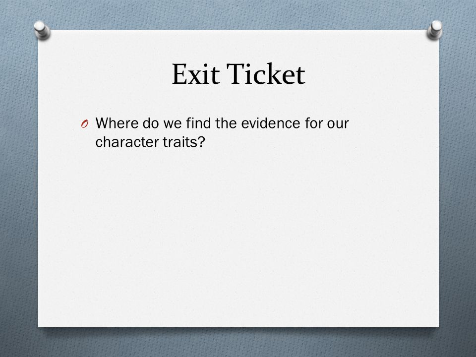 Exit Ticket Where do we find the evidence for our character traits