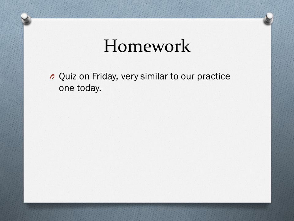 Homework Quiz on Friday, very similar to our practice one today.