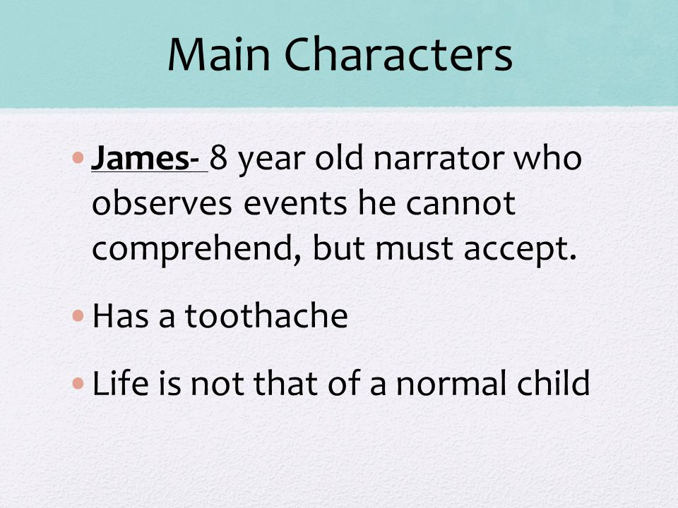 Main Characters James- 8 year old narrator who observes events he cannot comprehend, but must accept.