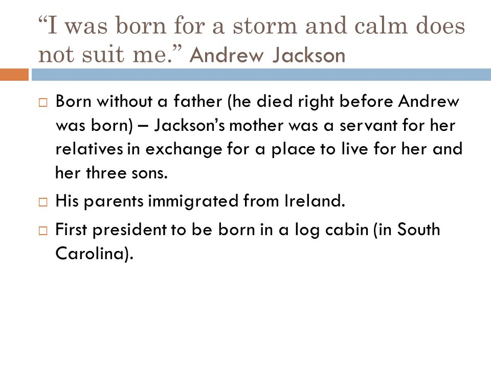 I was born for a storm and calm does not suit me. Andrew Jackson