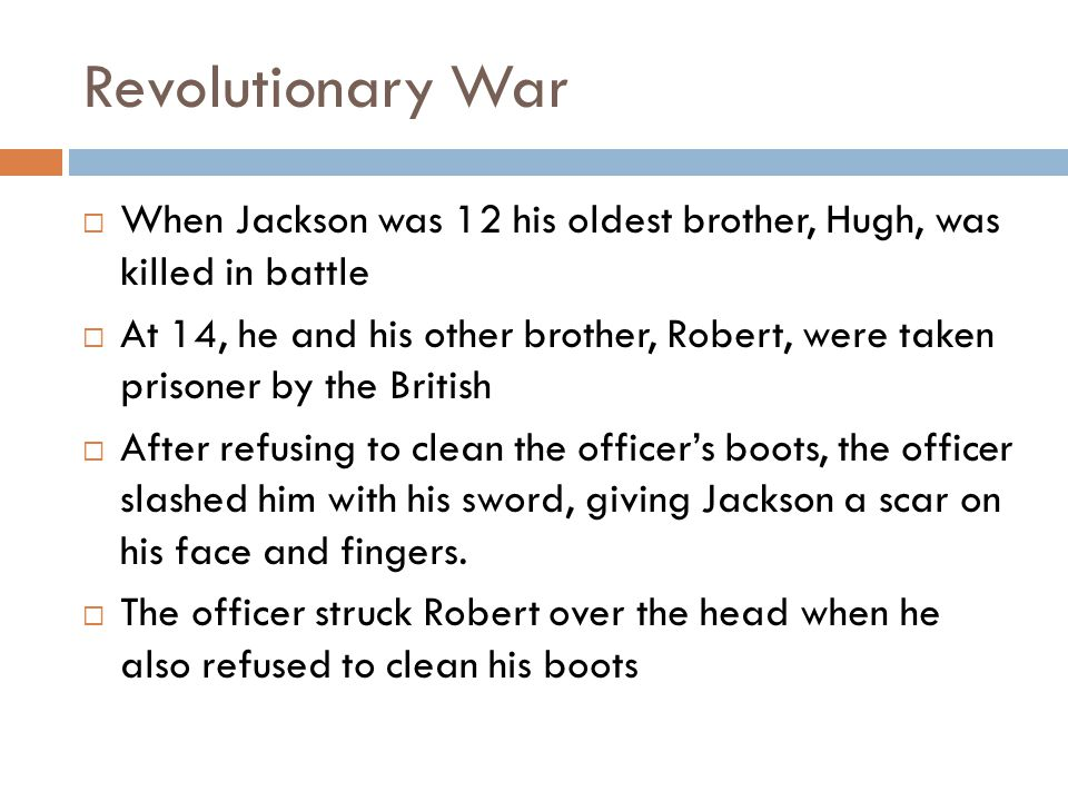 Revolutionary War When Jackson was 12 his oldest brother, Hugh, was killed in battle.