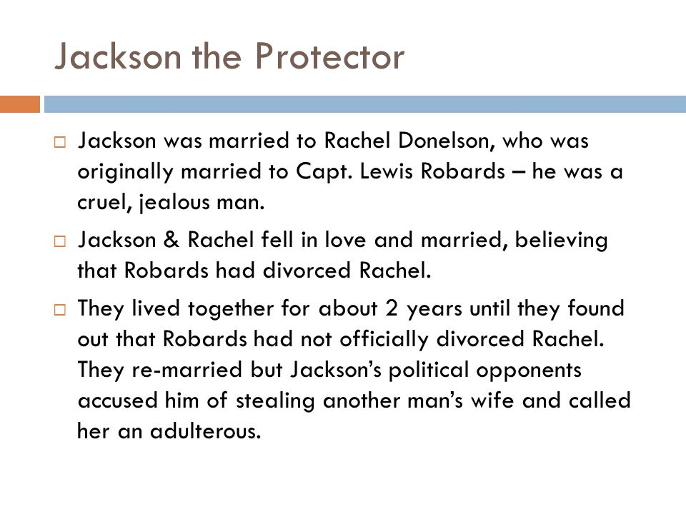 Jackson the Protector Jackson was married to Rachel Donelson, who was originally married to Capt. Lewis Robards – he was a cruel, jealous man.