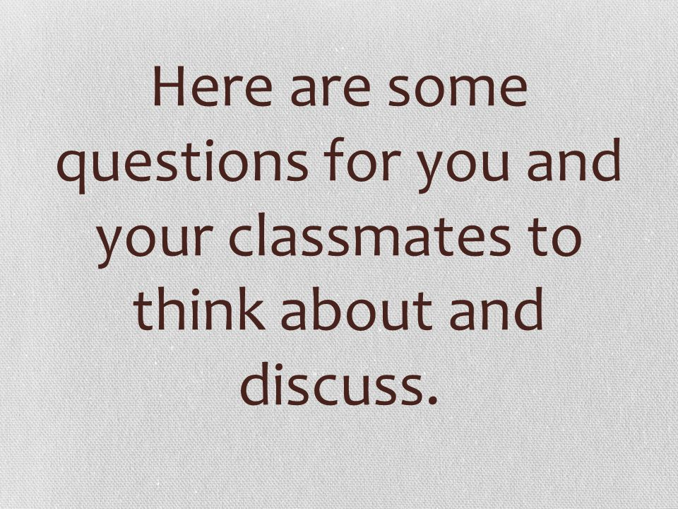 Here are some questions for you and your classmates to think about and discuss.