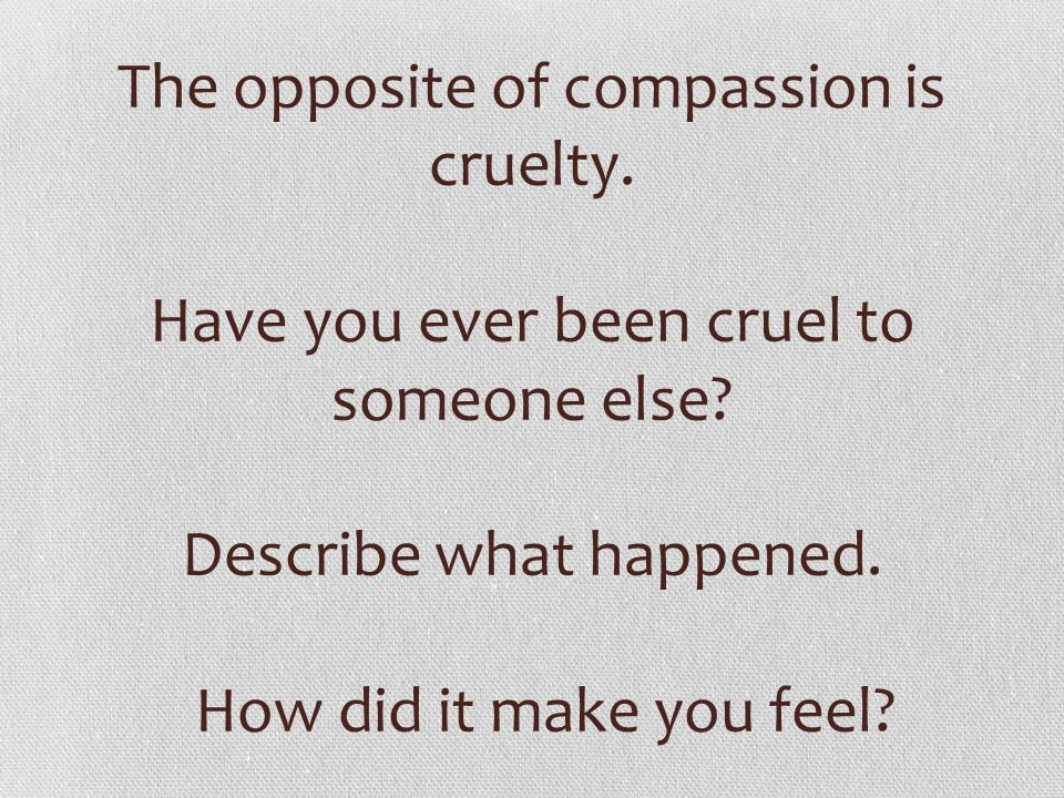 The opposite of compassion is cruelty